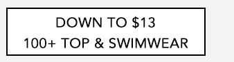DOWN TO $13    100+ TOP & SWIMWEAR